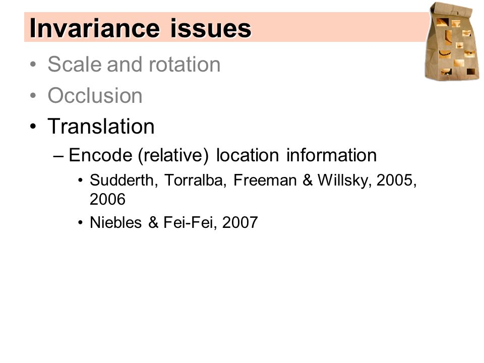 Scale and rotation Occlusion Translation –Encode (relative) location information Sudderth, Torralba, Freeman & Willsky, 2005, 2006 Niebles & Fei-Fei, 2007 Invariance issues