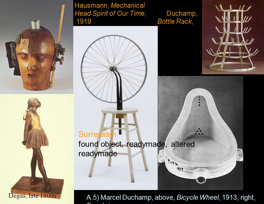 Hausmann, Mechanical Head Spirit of Our Time, Duchamp, 1919 Bottle Rack, 1914 A.5) Marcel Duchamp, above, Bicycle Wheel, 1913, right, Fountain Degas,