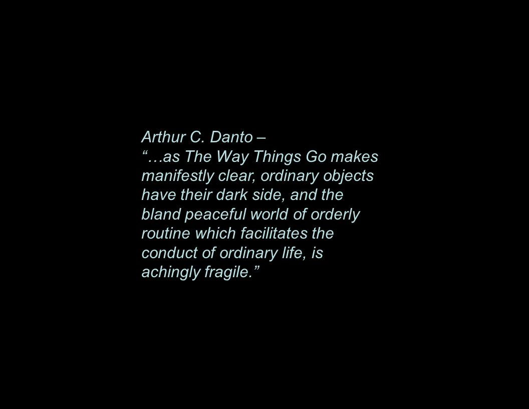 "Arthur C. Danto – ""…as The Way Things Go makes manifestly clear, ordinary objects have their dark side, and the bland peaceful world of orderly routin"