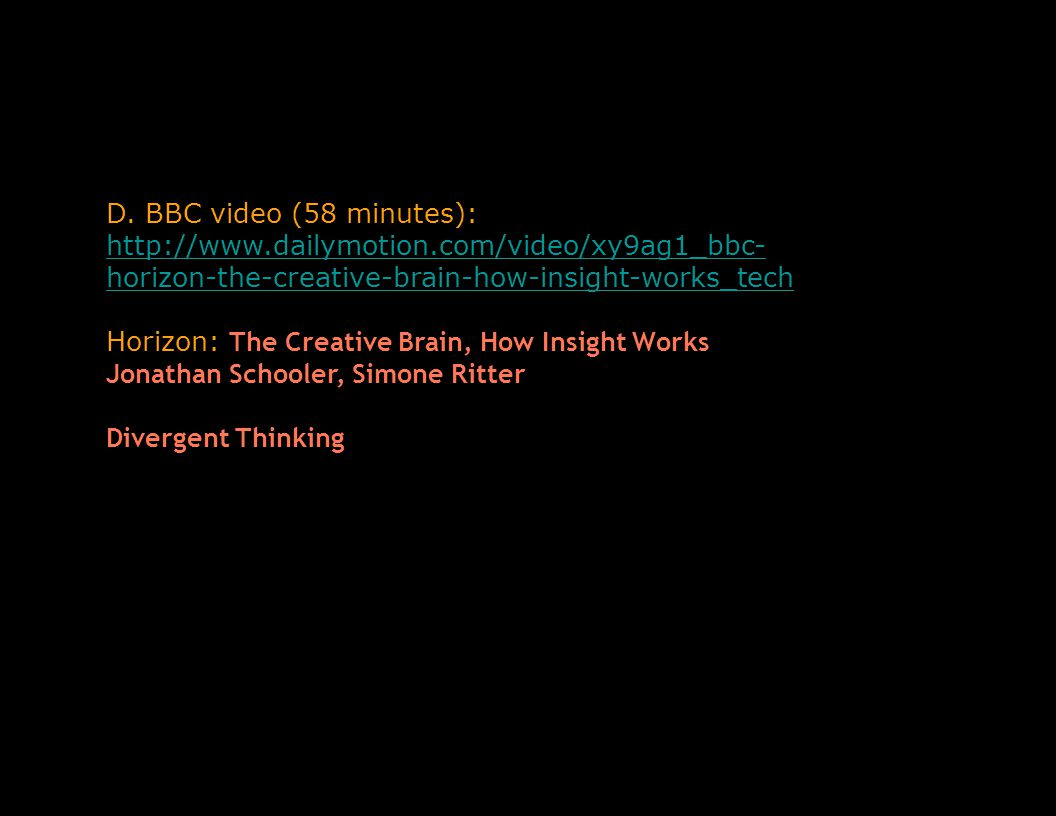 D. BBC video (58 minutes): http://www.dailymotion.com/video/xy9ag1_bbc- horizon-the-creative-brain-how-insight-works_tech http://www.dailymotion.com/v