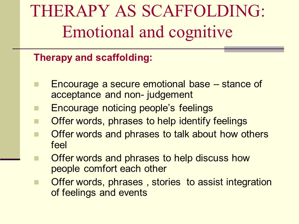 THERAPY AS SCAFFOLDING: Emotional and cognitive Therapy and scaffolding: Encourage a secure emotional base – stance of acceptance and non- judgement Encourage noticing people's feelings Offer words, phrases to help identify feelings Offer words and phrases to talk about how others feel Offer words and phrases to help discuss how people comfort each other Offer words, phrases, stories to assist integration of feelings and events