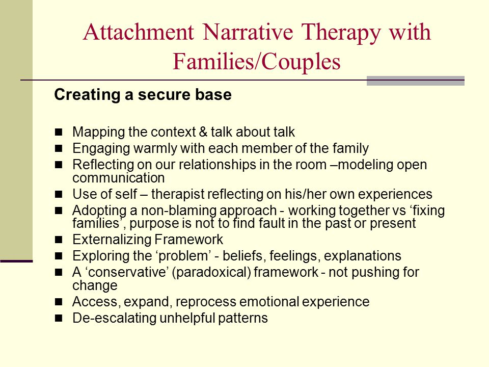 Attachment Narrative Therapy with Families/Couples Creating a secure base Mapping the context & talk about talk Engaging warmly with each member of th