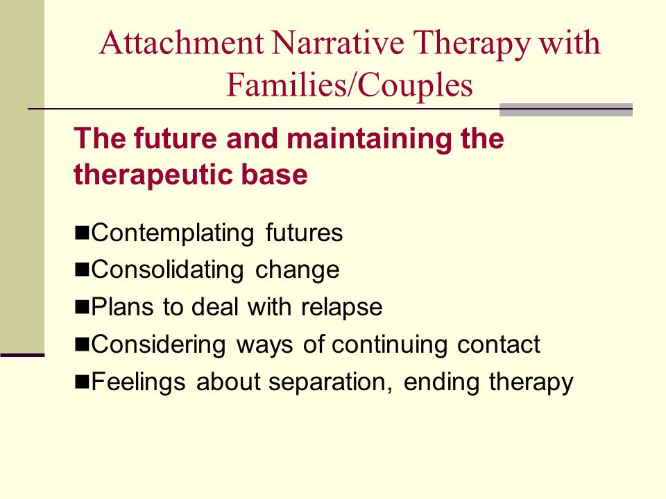 Attachment Narrative Therapy with Families/Couples The future and maintaining the therapeutic base Contemplating futures Consolidating change Plans to