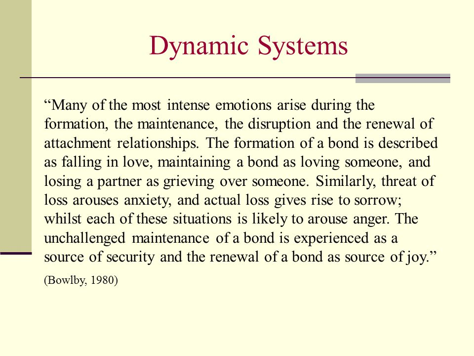 "Dynamic Systems ""Many of the most intense emotions arise during the formation, the maintenance, the disruption and the renewal of attachment relations"