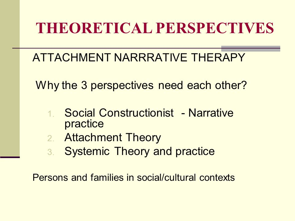 THEORETICAL PERSPECTIVES ATTACHMENT NARRRATIVE THERAPY Why the 3 perspectives need each other? 1. Social Constructionist - Narrative practice 2. Attac