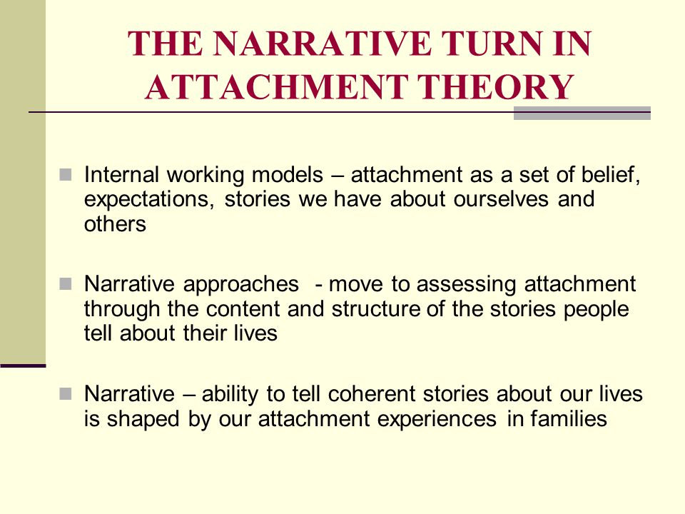 THE NARRATIVE TURN IN ATTACHMENT THEORY Internal working models – attachment as a set of belief, expectations, stories we have about ourselves and oth