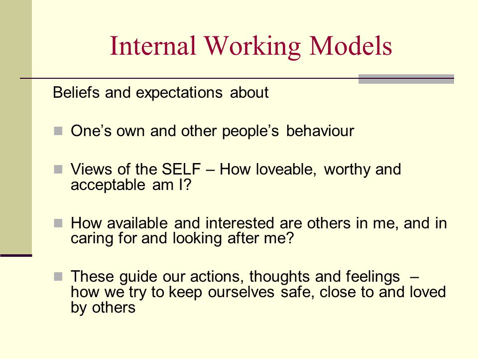 Internal Working Models Beliefs and expectations about One's own and other people's behaviour Views of the SELF – How loveable, worthy and acceptable