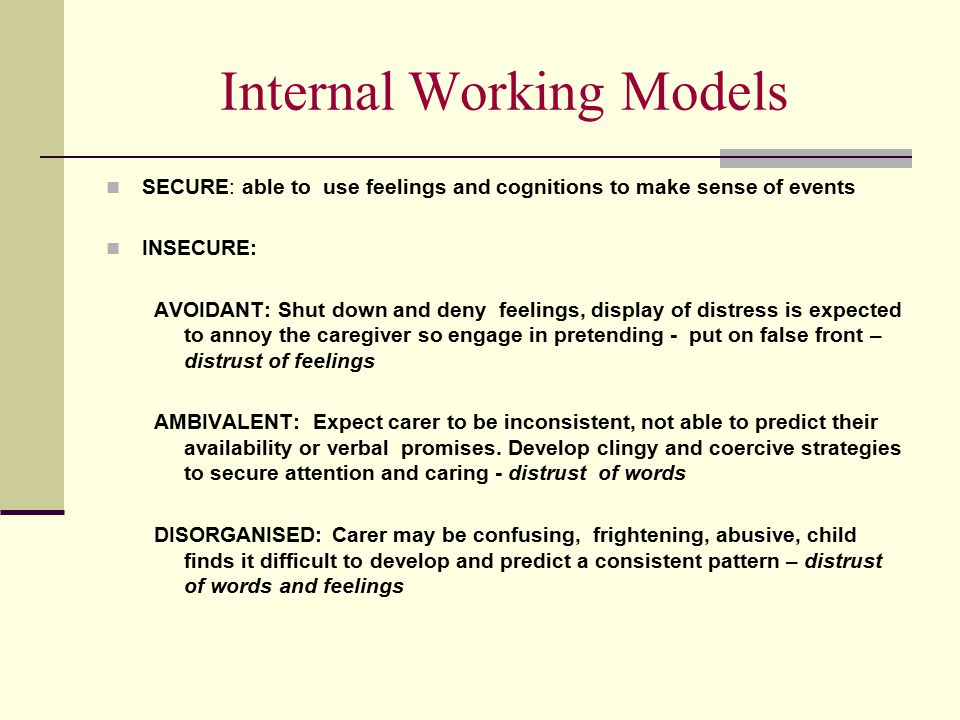 Internal Working Models SECURE: able to use feelings and cognitions to make sense of events INSECURE: AVOIDANT: Shut down and deny feelings, display o