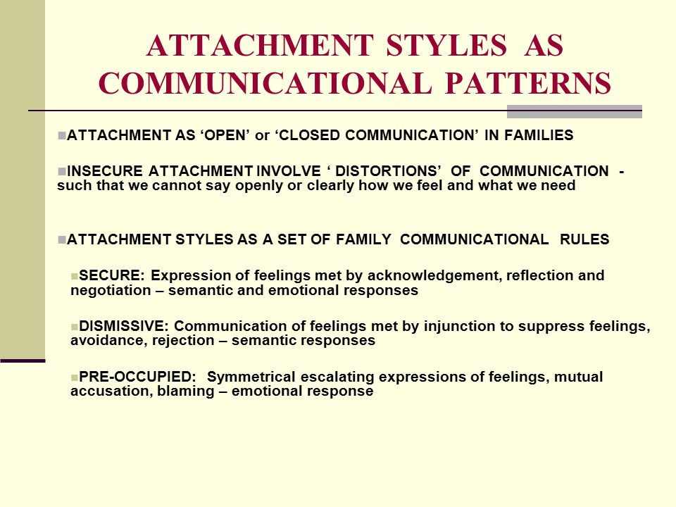 ATTACHMENT STYLES AS COMMUNICATIONAL PATTERNS ATTACHMENT AS 'OPEN' or 'CLOSED COMMUNICATION' IN FAMILIES INSECURE ATTACHMENT INVOLVE ' DISTORTIONS' OF