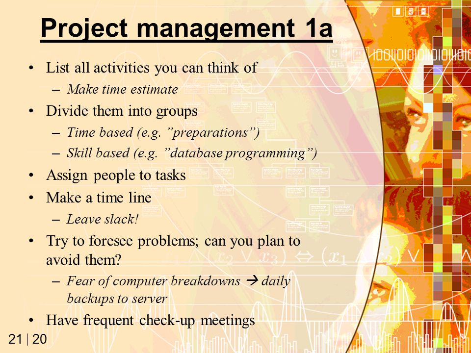 20 21 Project management 1a List all activities you can think of –Make time estimate Divide them into groups –Time based (e.g.