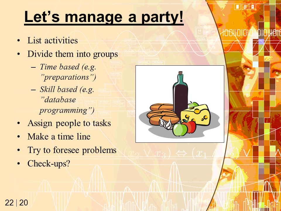 20 22 Let's manage a party. List activities Divide them into groups –Time based (e.g.