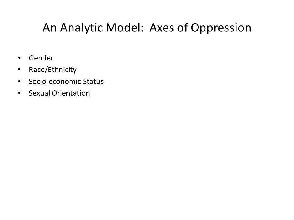 An Analytic Model: Axes of Oppression Gender Race/Ethnicity Socio-economic Status Sexual Orientation