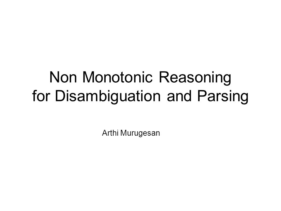 Non Monotonic Reasoning for Disambiguation and Parsing Arthi Murugesan