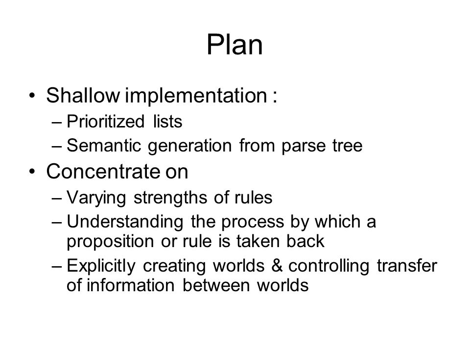 Plan Shallow implementation : –Prioritized lists –Semantic generation from parse tree Concentrate on –Varying strengths of rules –Understanding the pr