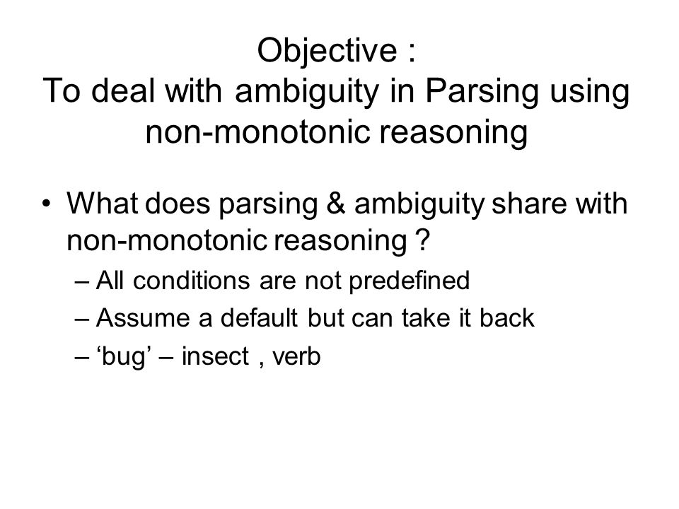 Objective : To deal with ambiguity in Parsing using non-monotonic reasoning What does parsing & ambiguity share with non-monotonic reasoning ? –All co