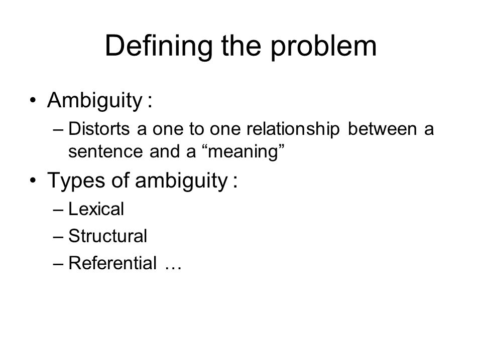 Defining the problem Ambiguity : –Distorts a one to one relationship between a sentence and a meaning Types of ambiguity : –Lexical –Structural –Referential …