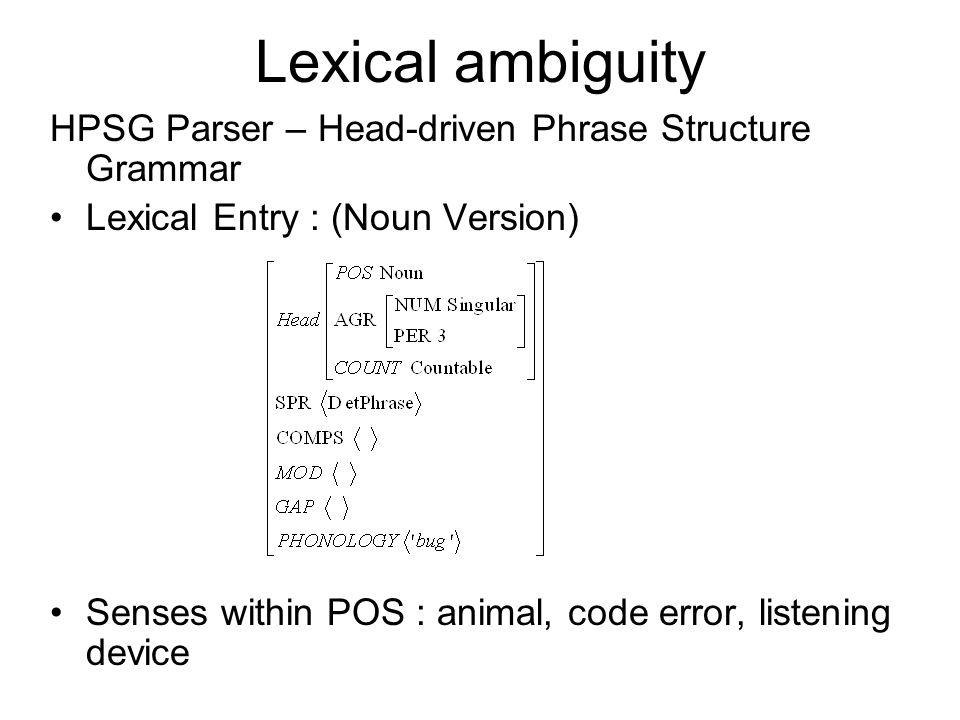 Lexical ambiguity HPSG Parser – Head-driven Phrase Structure Grammar Lexical Entry : (Noun Version) Senses within POS : animal, code error, listening device