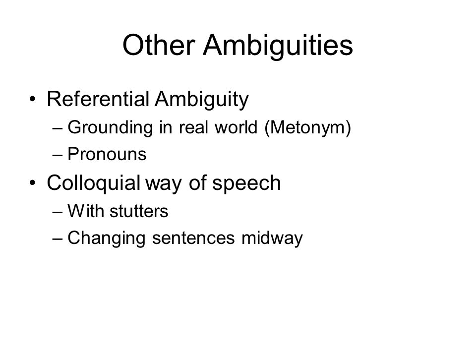 Other Ambiguities Referential Ambiguity –Grounding in real world (Metonym) –Pronouns Colloquial way of speech –With stutters –Changing sentences midwa