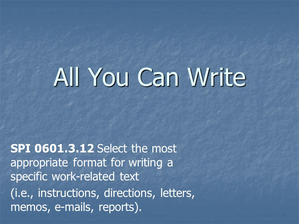 All You Can Write SPI 0601.3.12 Select the most appropriate format for writing a specific work-related text (i.e., instructions, directions, letters,