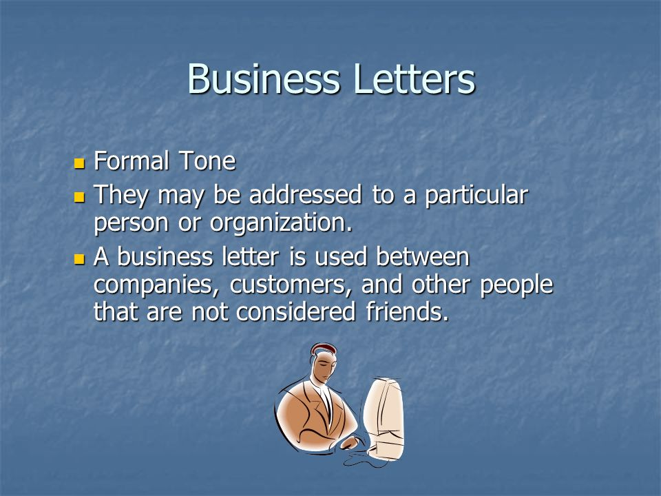 Business Letters Formal Tone Formal Tone They may be addressed to a particular person or organization.