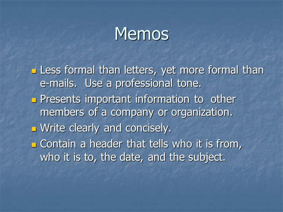 Memos Less formal than letters, yet more formal than e-mails. Use a professional tone. Less formal than letters, yet more formal than e-mails. Use a p