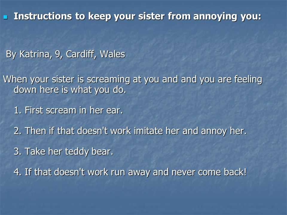 Instructions to keep your sister from annoying you: Instructions to keep your sister from annoying you: By Katrina, 9, Cardiff, Wales By Katrina, 9, Cardiff, Wales When your sister is screaming at you and and you are feeling down here is what you do.