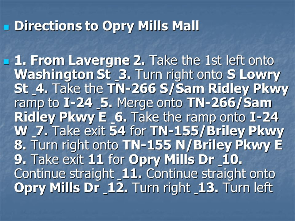 Directions to Opry Mills Mall Directions to Opry Mills Mall 1. From Lavergne 2. Take the 1st left onto Washington St 3. Turn right onto S Lowry St 4.