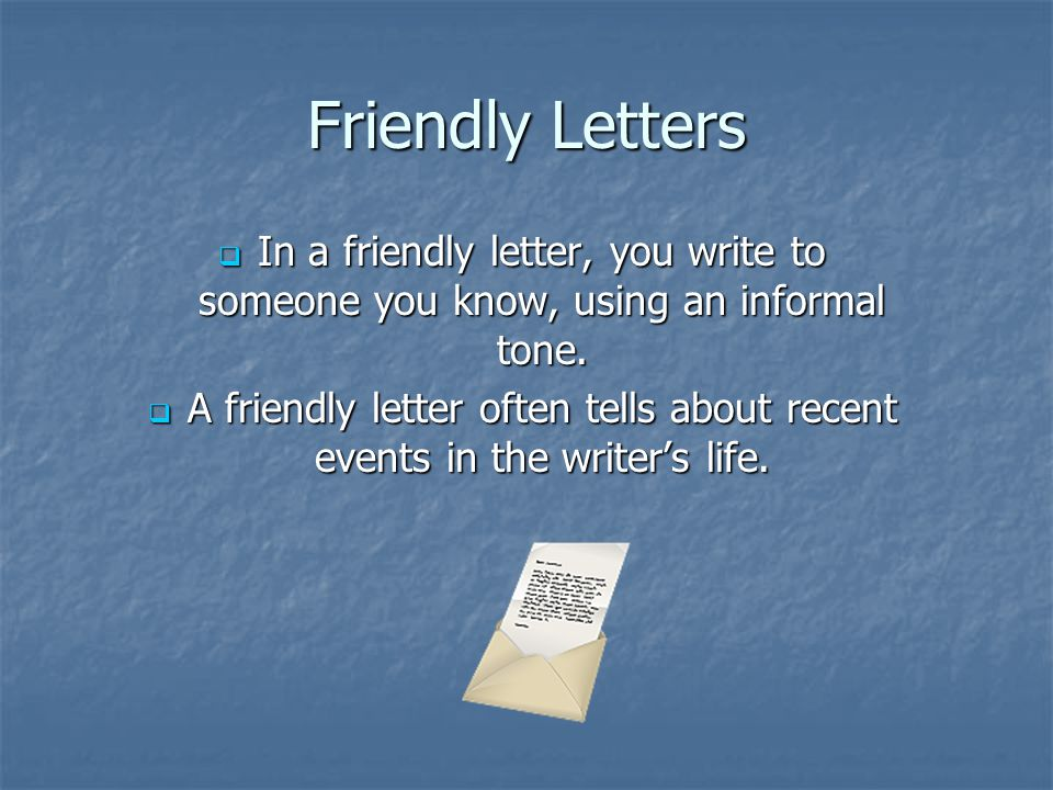 Friendly Letters  In a friendly letter, you write to someone you know, using an informal tone.  A friendly letter often tells about recent events in