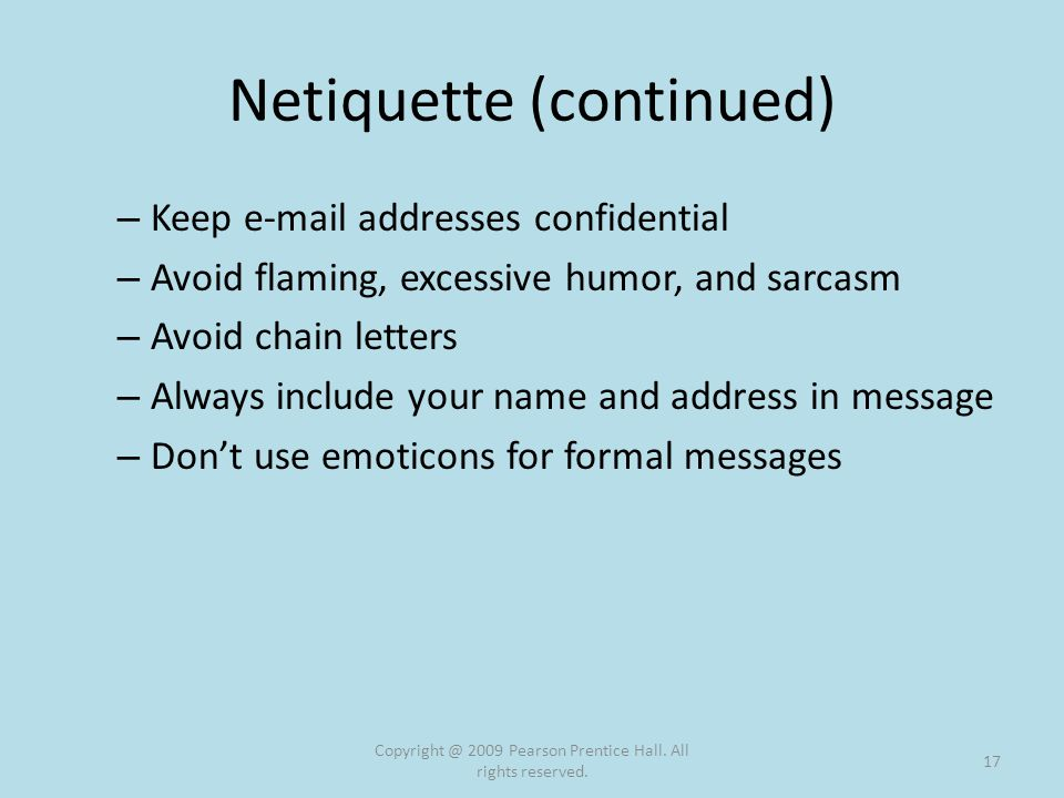 Netiquette (continued) – Keep e-mail addresses confidential – Avoid flaming, excessive humor, and sarcasm – Avoid chain letters – Always include your name and address in message – Don't use emoticons for formal messages Copyright @ 2009 Pearson Prentice Hall.