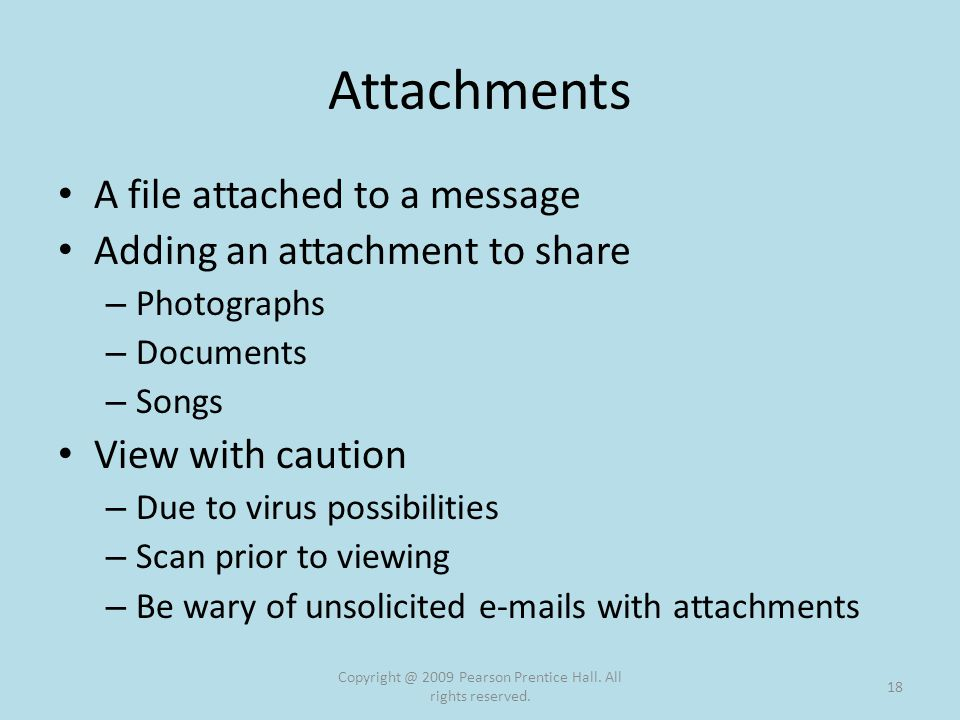 Attachments A file attached to a message Adding an attachment to share – Photographs – Documents – Songs View with caution – Due to virus possibilities – Scan prior to viewing – Be wary of unsolicited e-mails with attachments Copyright @ 2009 Pearson Prentice Hall.