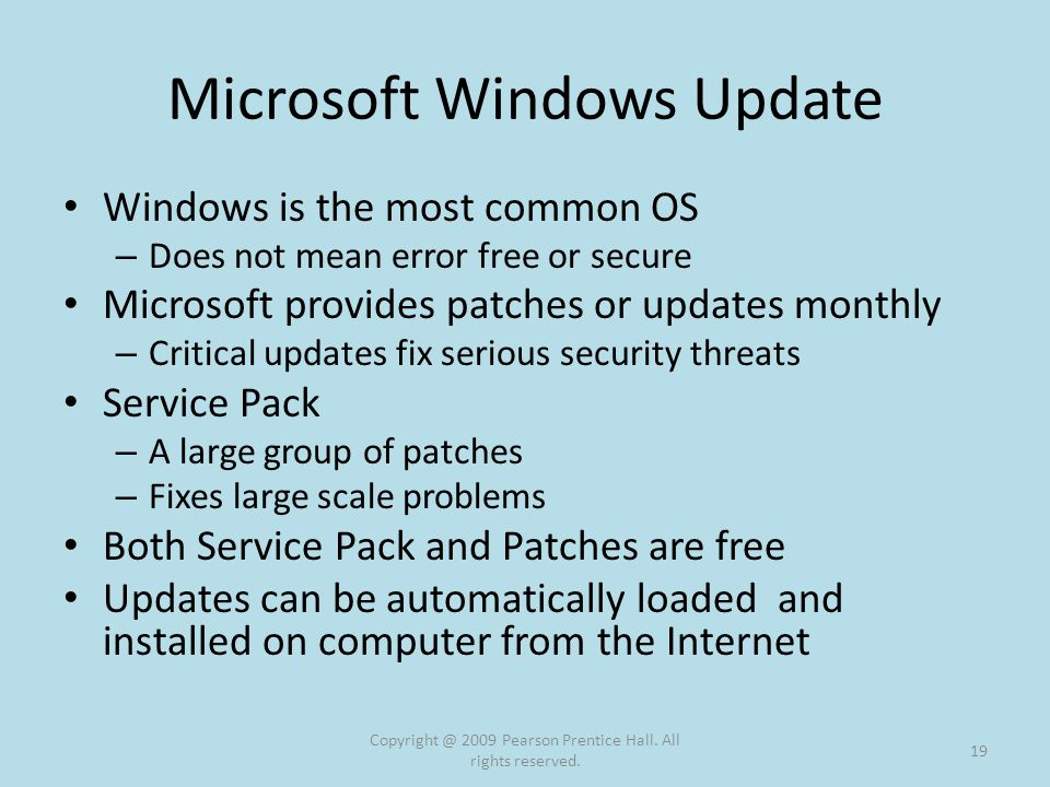 Microsoft Windows Update Windows is the most common OS – Does not mean error free or secure Microsoft provides patches or updates monthly – Critical updates fix serious security threats Service Pack – A large group of patches – Fixes large scale problems Both Service Pack and Patches are free Updates can be automatically loaded and installed on computer from the Internet Copyright @ 2009 Pearson Prentice Hall.