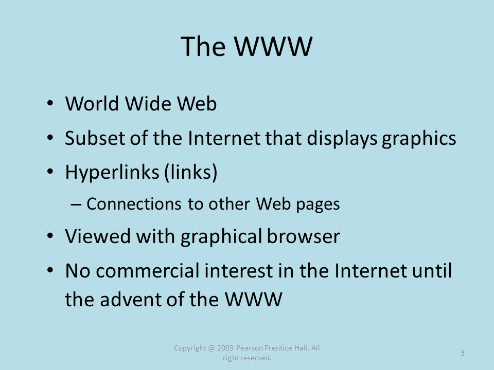 The WWW World Wide Web Subset of the Internet that displays graphics Hyperlinks (links) – Connections to other Web pages Viewed with graphical browser No commercial interest in the Internet until the advent of the WWW Copyright @ 2009 Pearson Prentice Hall.