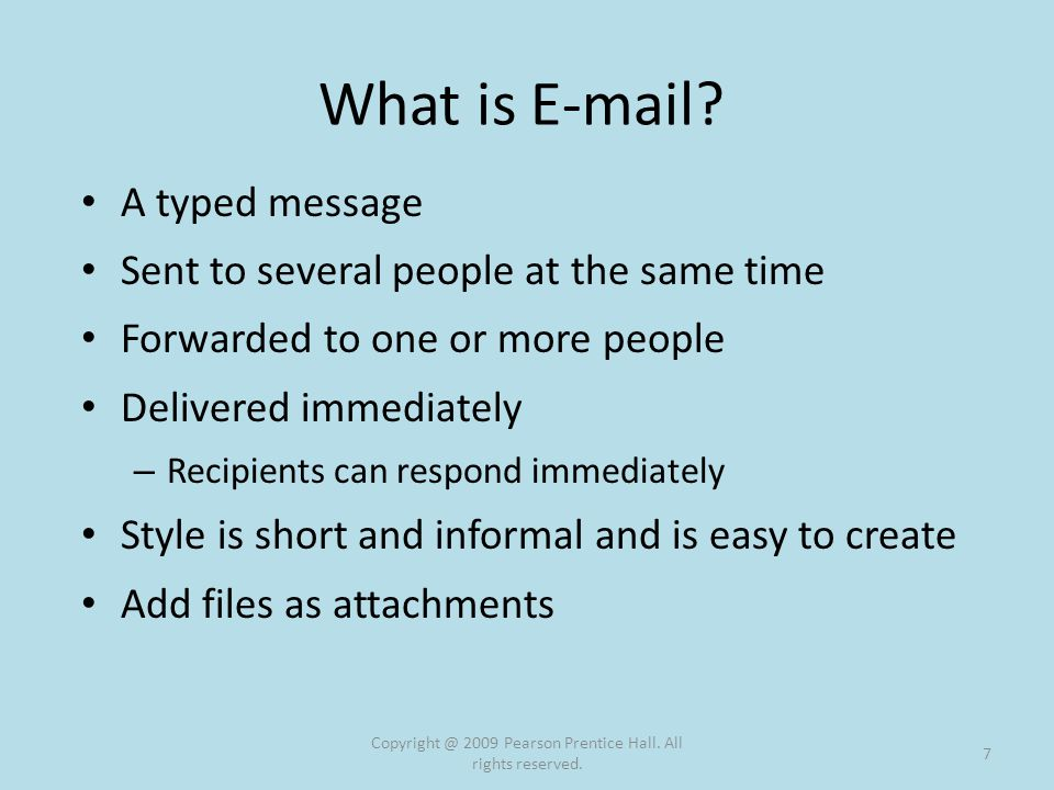 E-Mail Servers Computers dedicated to managing e-mail Must have an e-mail account Mail arrives at a destination mail server – Held in an electronic mailbox until you retrieve it Sent e-mail goes to a mail server that forwards it to the destination Copyright @ 2009 Pearson Prentice Hall.