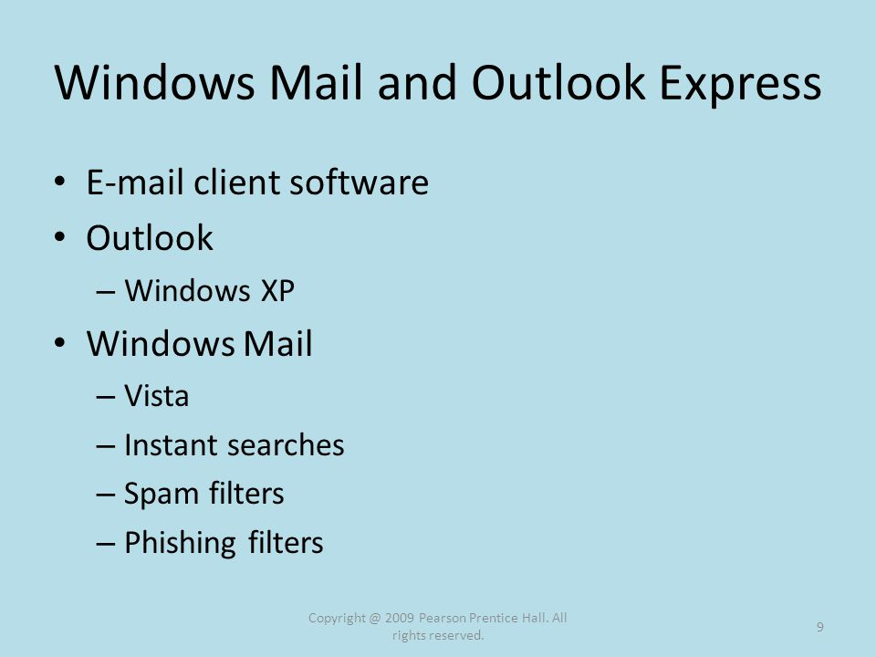 Windows Mail and Outlook Express E-mail client software Outlook – Windows XP Windows Mail – Vista – Instant searches – Spam filters – Phishing filters Copyright @ 2009 Pearson Prentice Hall.