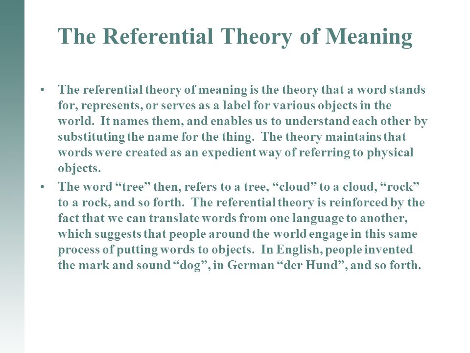 The Referential Theory of Meaning The referential theory of meaning is the theory that a word stands for, represents, or serves as a label for various objects in the world.