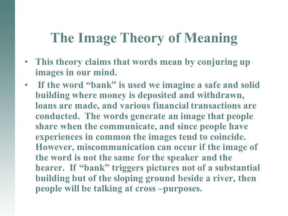 The Image Theory of Meaning This theory claims that words mean by conjuring up images in our mind.