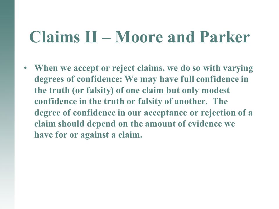 Claims II – Moore and Parker When we accept or reject claims, we do so with varying degrees of confidence: We may have full confidence in the truth (or falsity) of one claim but only modest confidence in the truth or falsity of another.