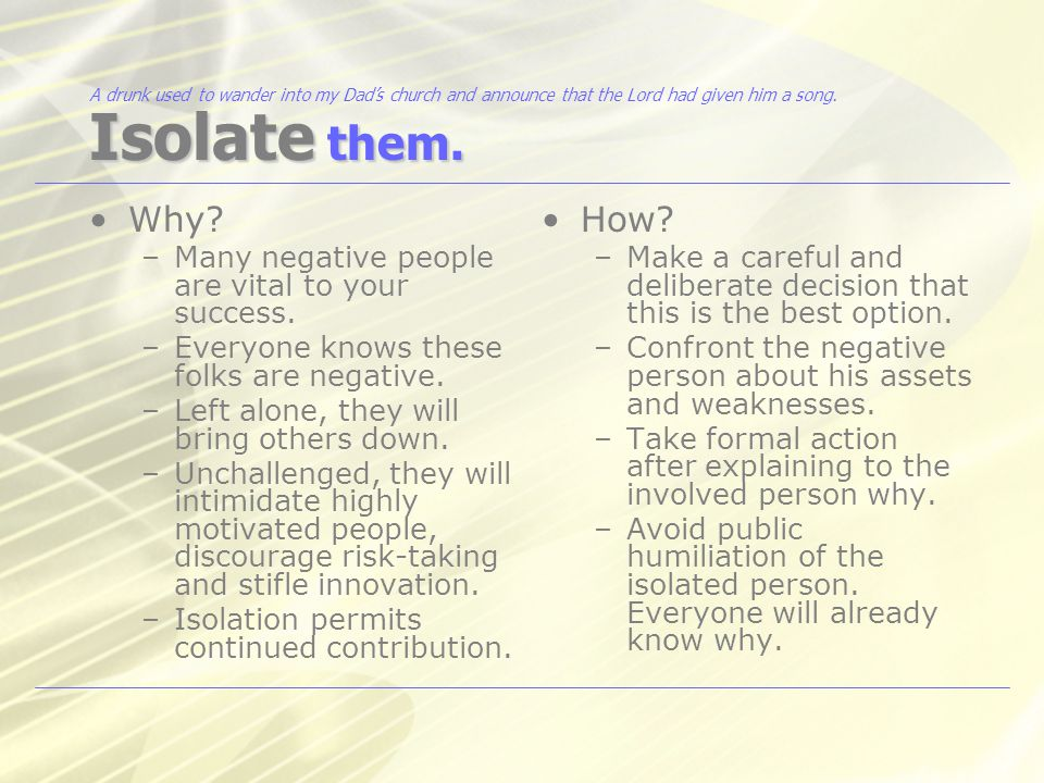Isolate them. Why. –Many negative people are vital to your success.