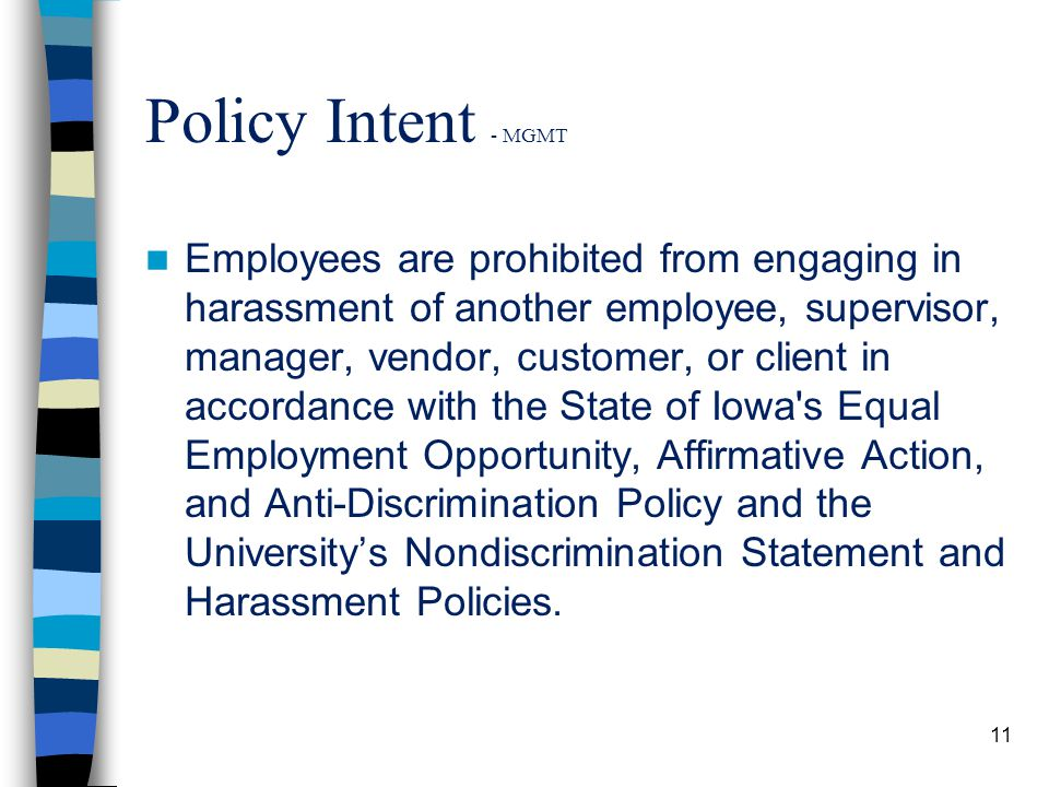 Policy Intent - MGMT Employees are prohibited from engaging in harassment of another employee, supervisor, manager, vendor, customer, or client in accordance with the State of Iowa s Equal Employment Opportunity, Affirmative Action, and Anti-Discrimination Policy and the University's Nondiscrimination Statement and Harassment Policies.