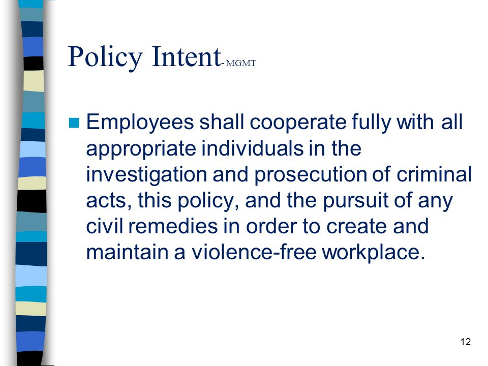 Policy Intent - MGMT Employees shall cooperate fully with all appropriate individuals in the investigation and prosecution of criminal acts, this policy, and the pursuit of any civil remedies in order to create and maintain a violence-free workplace.