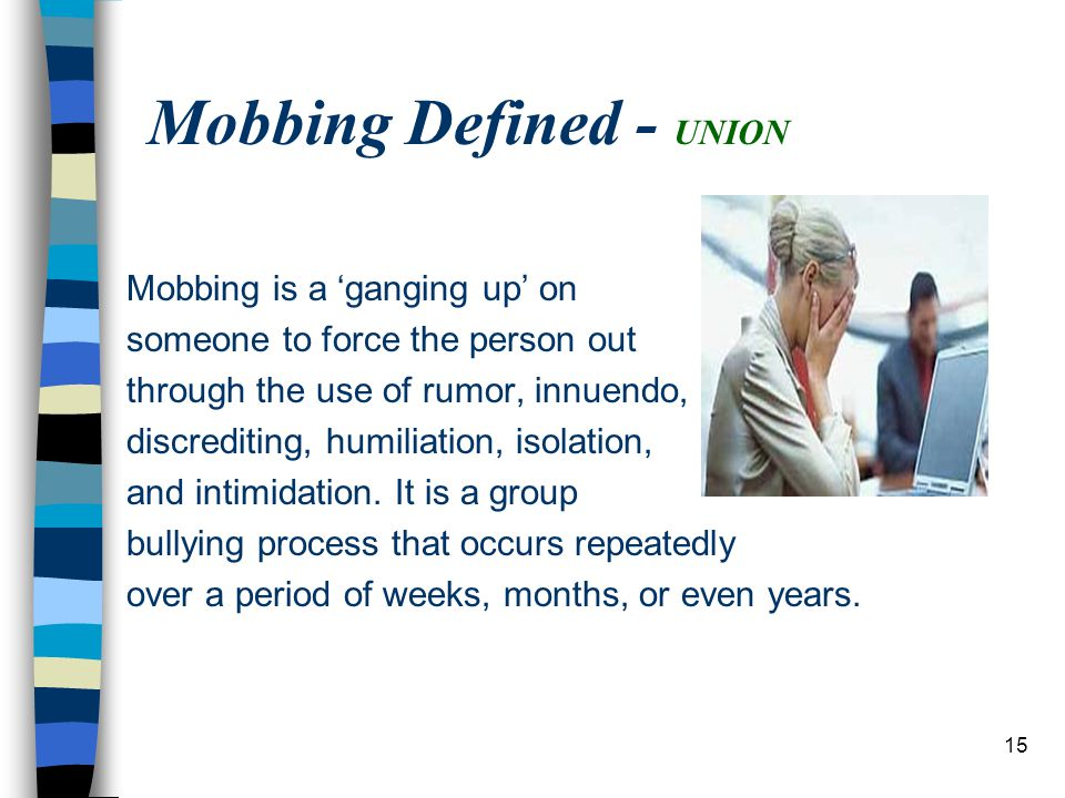 15 Mobbing Defined - UNION Mobbing is a 'ganging up' on someone to force the person out through the use of rumor, innuendo, discrediting, humiliation, isolation, and intimidation.