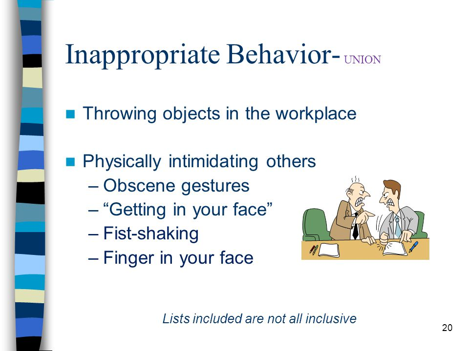 20 Inappropriate Behavior- UNION Throwing objects in the workplace Physically intimidating others –Obscene gestures – Getting in your face –Fist-shaking –Finger in your face Lists included are not all inclusive