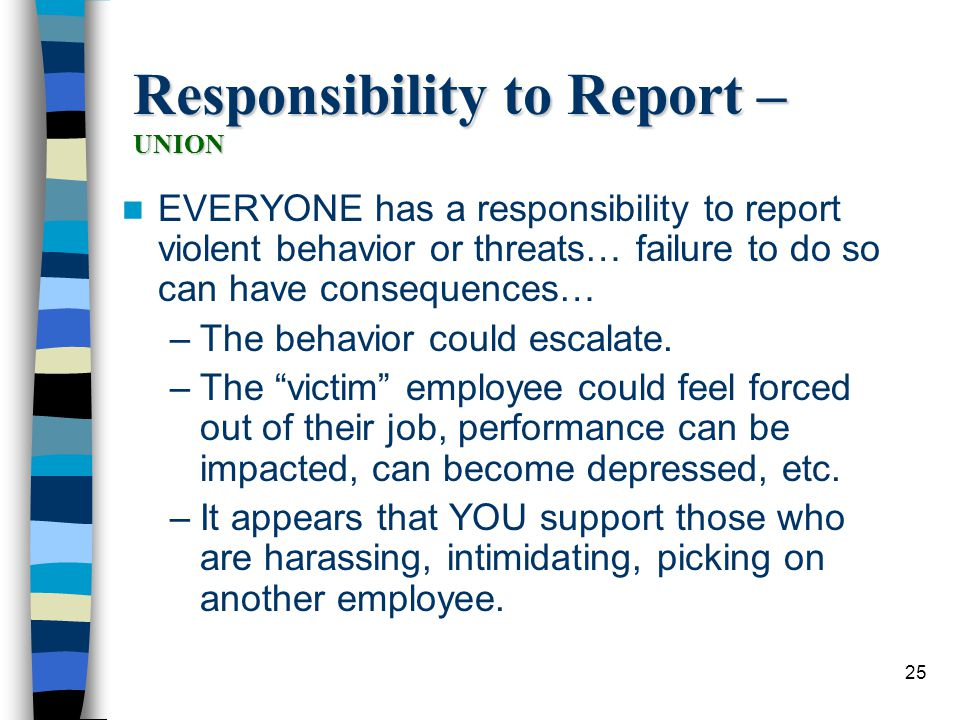25 Responsibility to Report – UNION EVERYONE has a responsibility to report violent behavior or threats… failure to do so can have consequences… –The behavior could escalate.