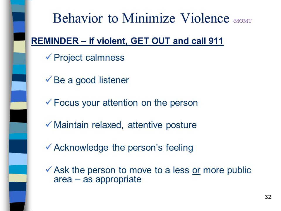 32 Behavior to Minimize Violence -MGMT REMINDER – if violent, GET OUT and call 911 Project calmness Be a good listener Focus your attention on the person Maintain relaxed, attentive posture Acknowledge the person's feeling Ask the person to move to a less or more public area – as appropriate