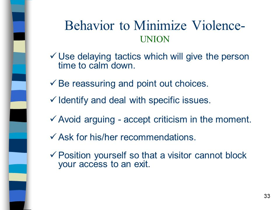 33 Behavior to Minimize Violence- UNION Use delaying tactics which will give the person time to calm down.