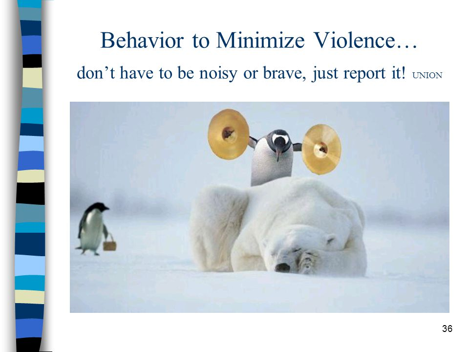 36 Behavior to Minimize Violence… don't have to be noisy or brave, just report it! UNION