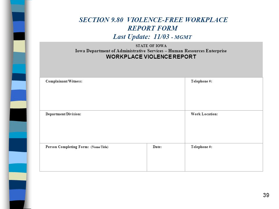 39 SECTION 9.80 VIOLENCE-FREE WORKPLACE REPORT FORM Last Update: 11/03 - MGMT STATE OF IOWA Iowa Department of Administrative Services – Human Resources Enterprise WORKPLACE VIOLENCE REPORT Complainant/Witness: Telephone #: Department/Division: Work Location: Person Completing Form: (Name/Title) Date: Telephone #: