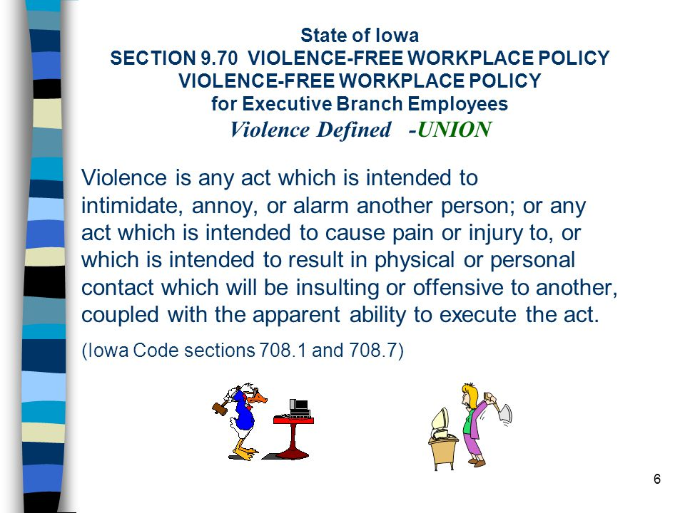 6 State of Iowa SECTION 9.70 VIOLENCE-FREE WORKPLACE POLICY VIOLENCE-FREE WORKPLACE POLICY for Executive Branch Employees Violence Defined -UNION Violence is any act which is intended to intimidate, annoy, or alarm another person; or any act which is intended to cause pain or injury to, or which is intended to result in physical or personal contact which will be insulting or offensive to another, coupled with the apparent ability to execute the act.
