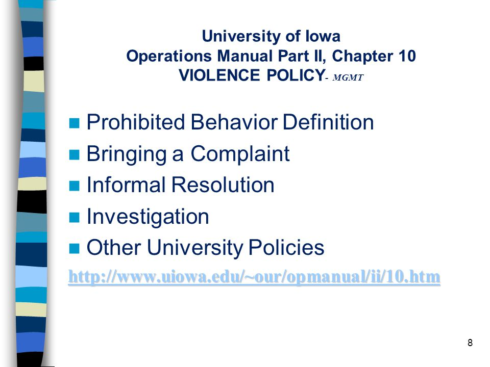 University of Iowa Operations Manual Part II, Chapter 10 VIOLENCE POLICY - MGMT Prohibited Behavior Definition Bringing a Complaint Informal Resolution Investigation Other University Policies http://www.uiowa.edu/~our/opmanual/ii/10.htm 8