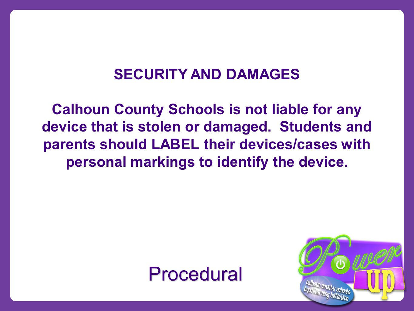 Procedural SECURITY AND DAMAGES Calhoun County Schools is not liable for any device that is stolen or damaged.
